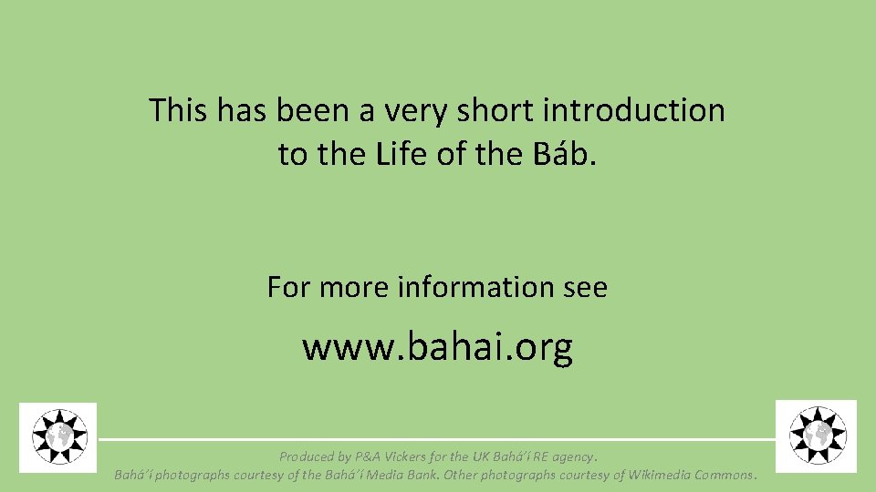 This has been a very short introduction to the Life of the Báb. For