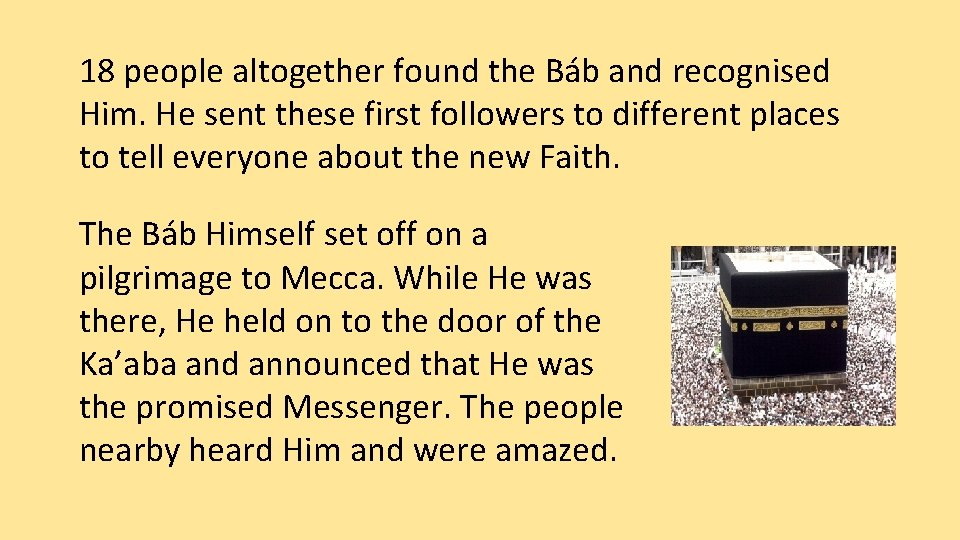 18 people altogether found the Báb and recognised Him. He sent these first followers