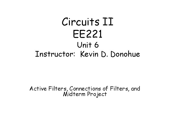 Circuits II EE 221 Unit 6 Instructor: Kevin D. Donohue Active Filters, Connections of