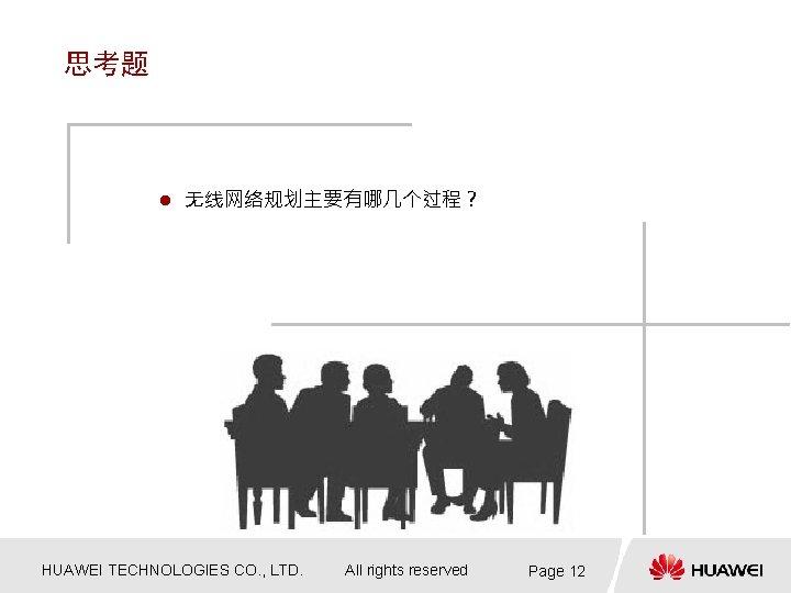 思考题 l 无线网络规划主要有哪几个过程? HUAWEI TECHNOLOGIES CO. , LTD. All rights reserved Page 12