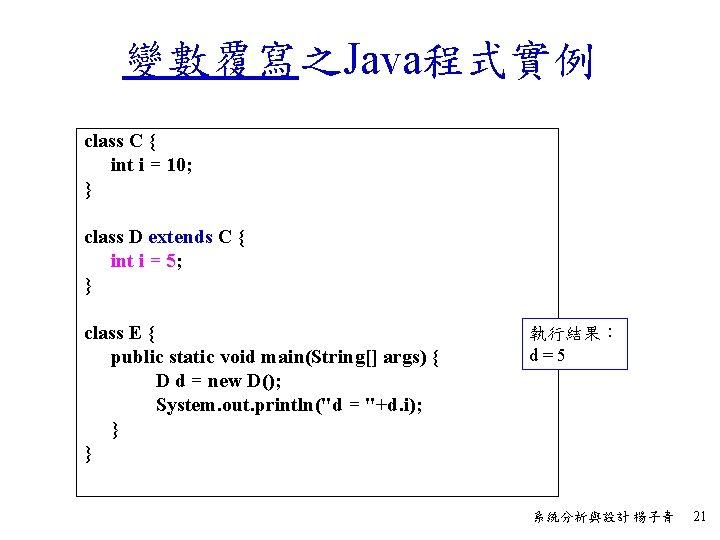 變數覆寫之Java程式實例 class C { int i = 10; } class D extends C {