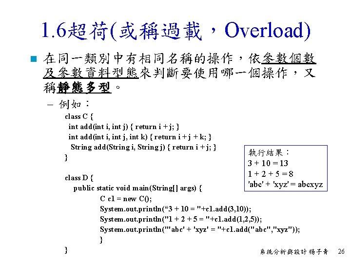 1. 6超荷(或稱過載,Overload) n 在同一類別中有相同名稱的操作,依參數個數 及參數資料型態來判斷要使用哪一個操作,又 稱靜態多型。 – 例如: class C { int add(int i,
