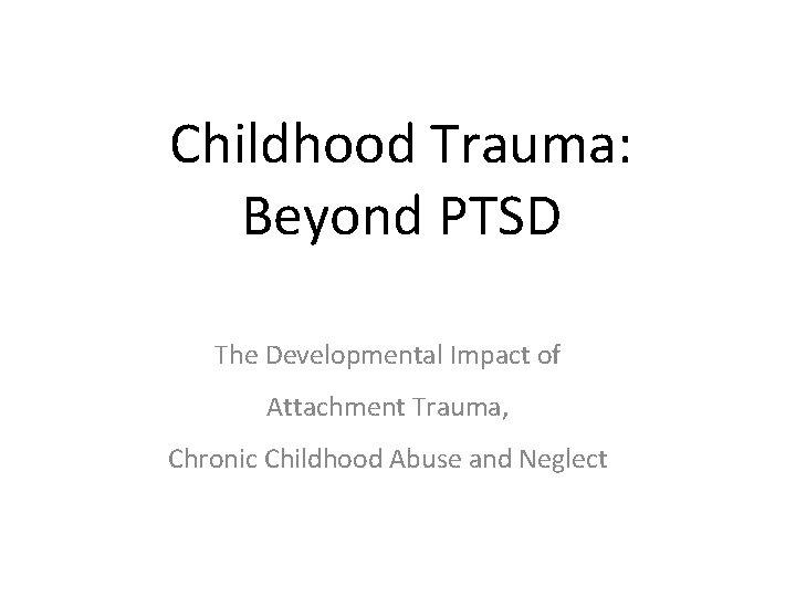 Childhood Trauma: Beyond PTSD The Developmental Impact of Attachment Trauma, Chronic Childhood Abuse and