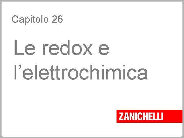 Capitolo 26 Le redox e l'elettrochimica
