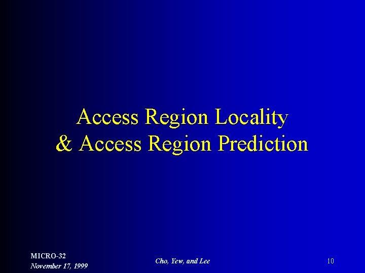 Access Region Locality & Access Region Prediction MICRO-32 November 17, 1999 Cho, Yew, and