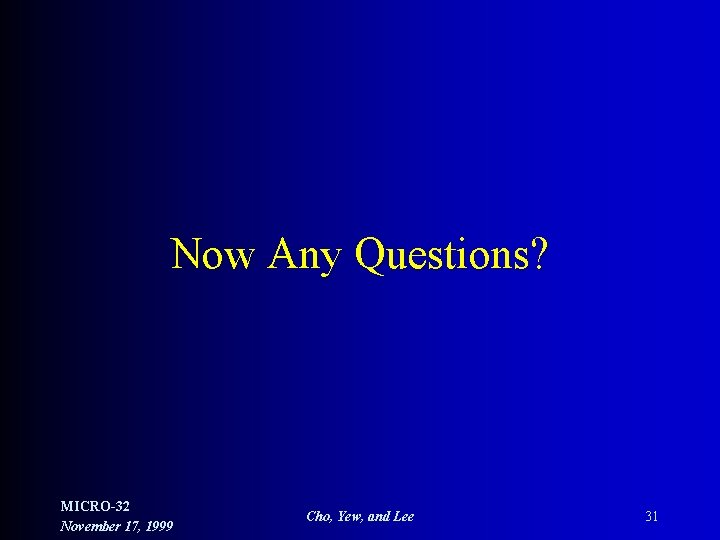 Now Any Questions? MICRO-32 November 17, 1999 Cho, Yew, and Lee 31