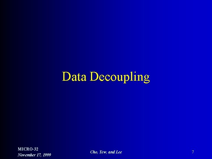 Data Decoupling MICRO-32 November 17, 1999 Cho, Yew, and Lee 7