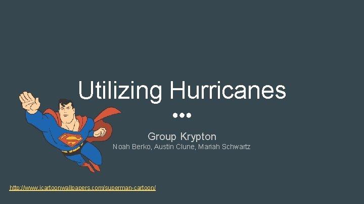 Utilizing Hurricanes Group Krypton Noah Berko, Austin Clune, Mariah Schwartz http: //www. icartoonwallpapers. com/superman-cartoon/