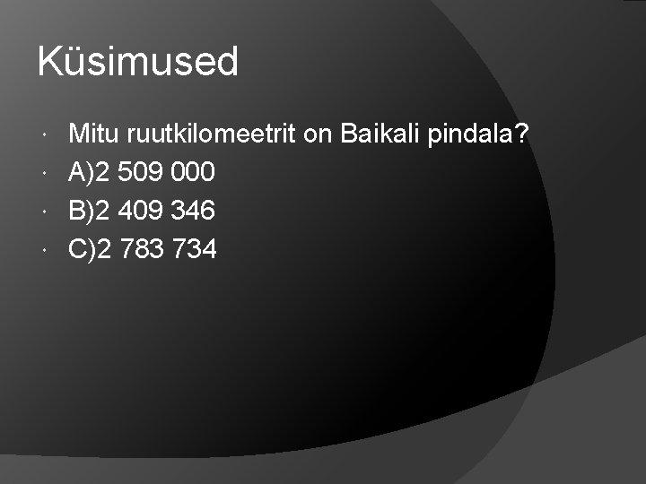 Küsimused Mitu ruutkilomeetrit on Baikali pindala? A)2 509 000 B)2 409 346 C)2 783