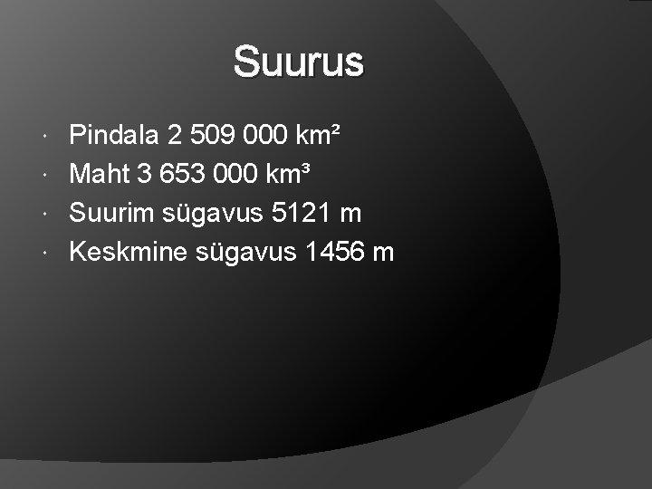 Suurus Pindala 2 509 000 km² Maht 3 653 000 km³ Suurim sügavus 5121