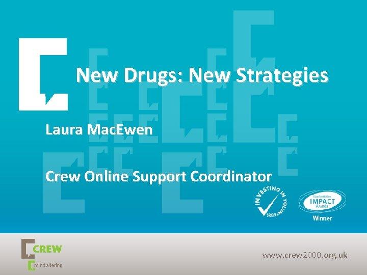 New Drugs: New Strategies Laura Mac. Ewen Crew Online Support Coordinator www. crew 2000.