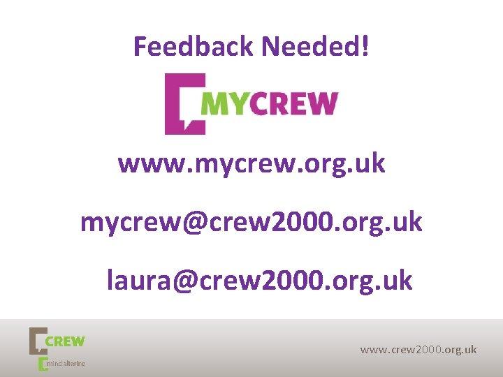 Feedback Needed! www. mycrew. org. uk mycrew@crew 2000. org. uk laura@crew 2000. org. uk