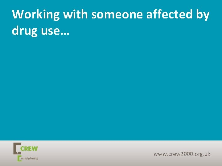 Working with someone affected by drug use… www. crew 2000. org. uk