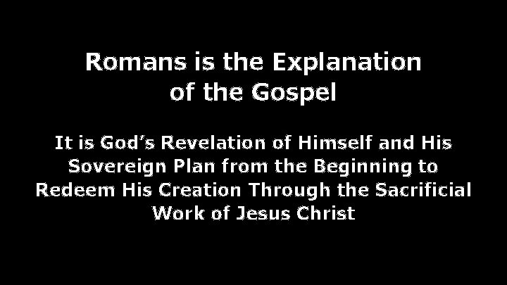 Romans is the Explanation of the Gospel It is God's Revelation of Himself and