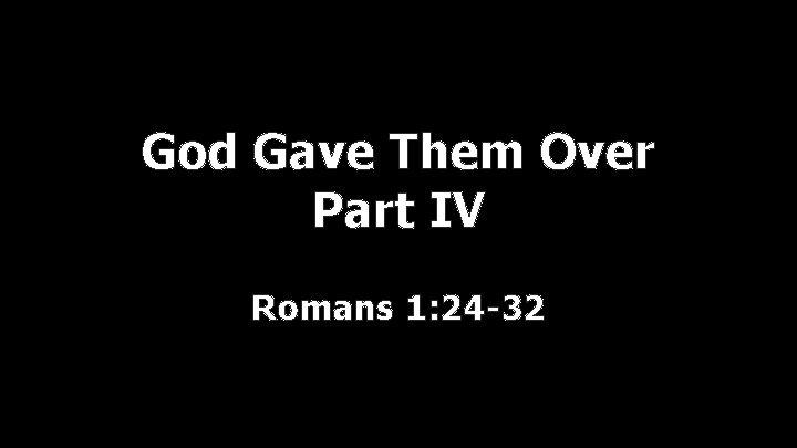 God Gave Them Over Part IV Romans 1: 24 -32