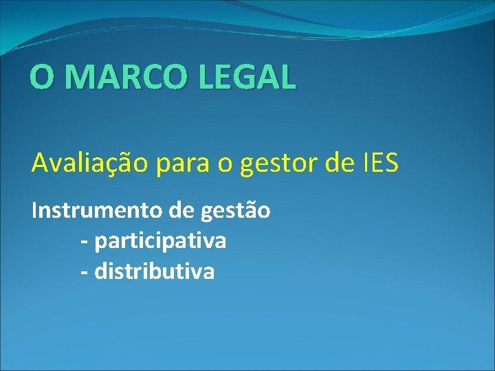 O MARCO LEGAL Avaliação para o gestor de IES Instrumento de gestão - participativa