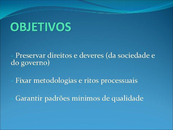 OBJETIVOS - Preservar direitos e deveres (da sociedade e do governo) - Fixar metodologias