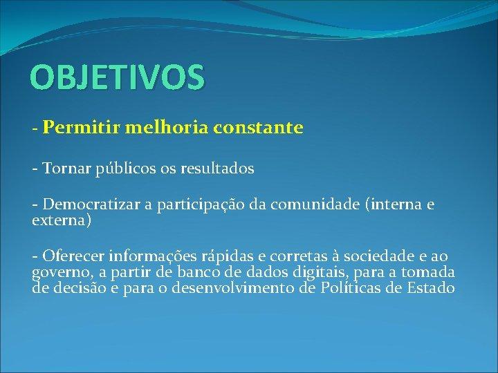 OBJETIVOS - Permitir melhoria constante - Tornar públicos os resultados - Democratizar a participação