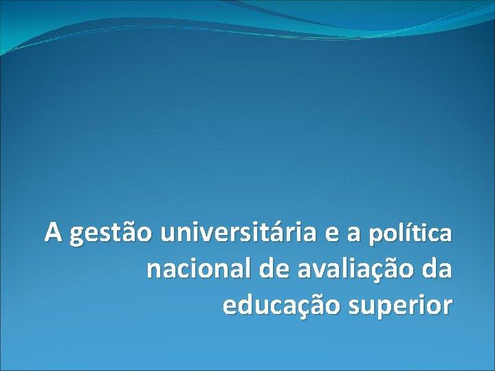 A gestão universitária e a política nacional de avaliação da educação superior