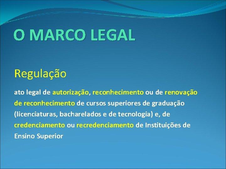 O MARCO LEGAL Regulação : ato legal de autorização, reconhecimento ou de renovação de