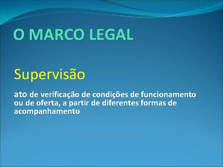 O MARCO LEGAL Supervisão : ato de verificação de condições de funcionamento ou de