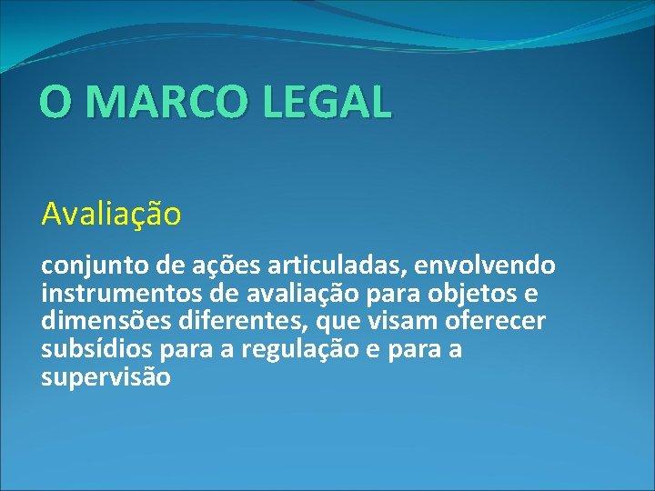 O MARCO LEGAL Avaliação : conjunto de ações articuladas, envolvendo instrumentos de avaliação para