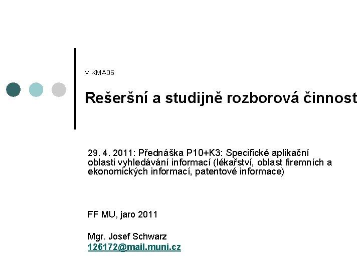 VIKMA 06 Rešeršní a studijně rozborová činnost 29. 4. 2011: Přednáška P 10+K 3: