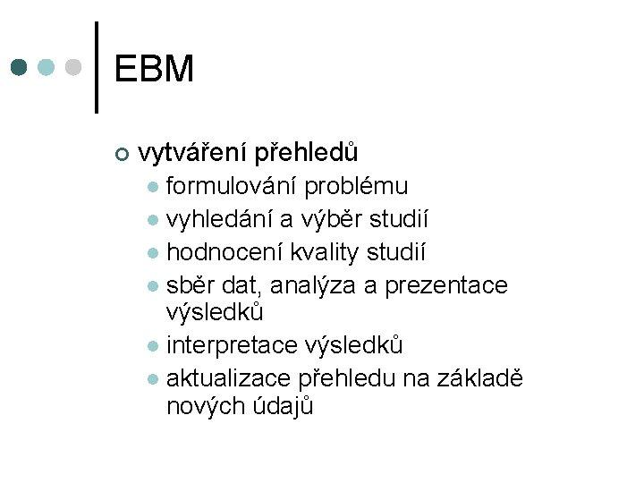 EBM ¢ vytváření přehledů formulování problému l vyhledání a výběr studií l hodnocení kvality