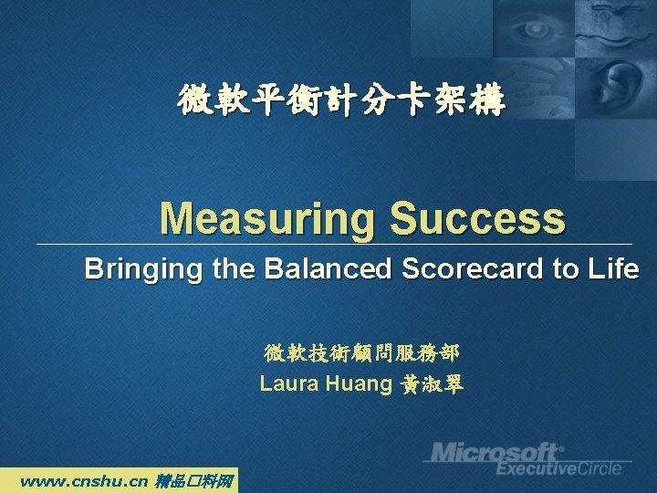 微軟平衡計分卡架構 Measuring Success Bringing the Balanced Scorecard to Life 微軟技術顧問服務部 Laura Huang 黃淑翠 www.