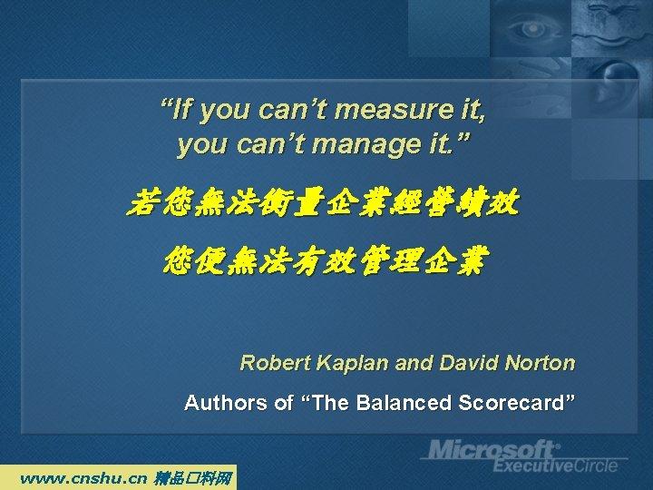 """If you can't measure it, you can't manage it. "" 若您無法衡量企業經營績效 您便無法有效管理企業 Robert Kaplan"