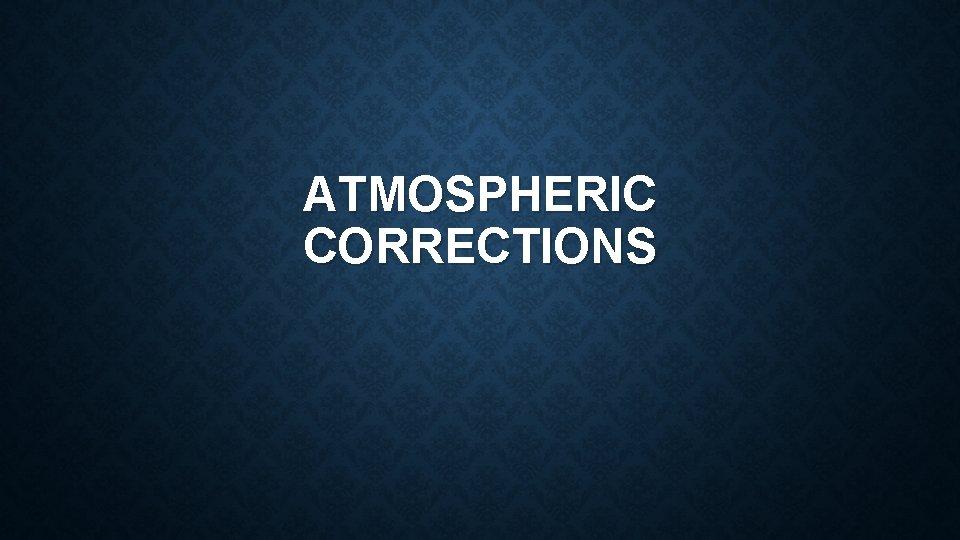 ATMOSPHERIC CORRECTIONS