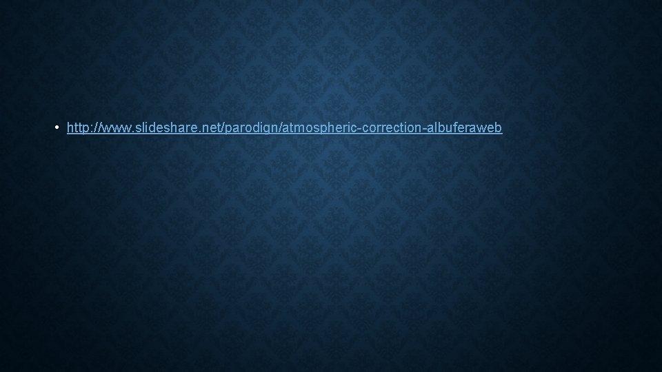 • http: //www. slideshare. net/parodign/atmospheric-correction-albuferaweb