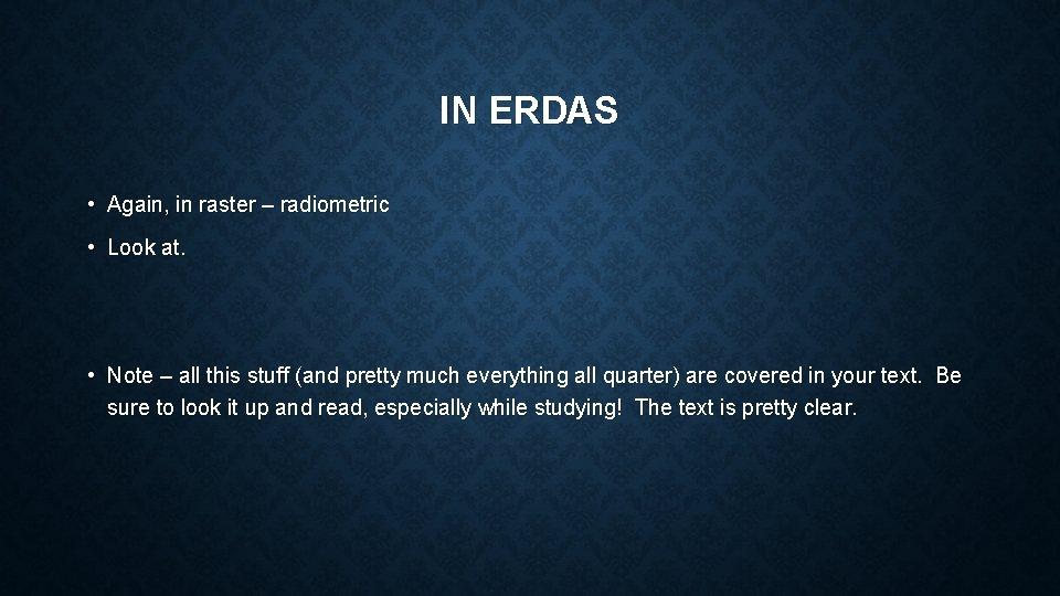 IN ERDAS • Again, in raster – radiometric • Look at. • Note –