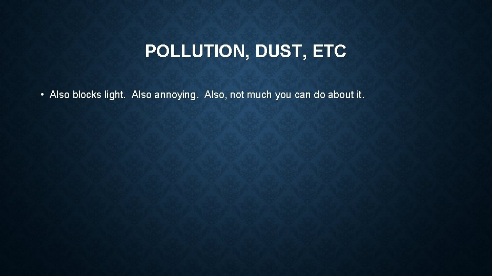 POLLUTION, DUST, ETC • Also blocks light. Also annoying. Also, not much you can
