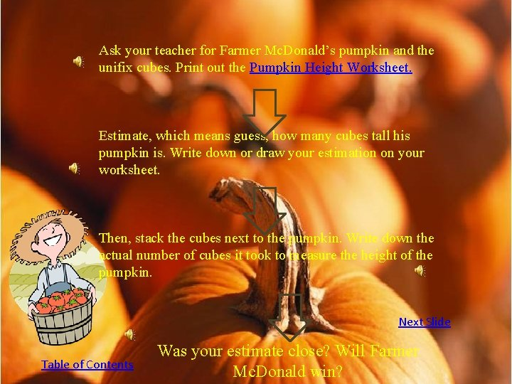 Ask your teacher for Farmer Mc. Donald's pumpkin and the unifix cubes. Print out