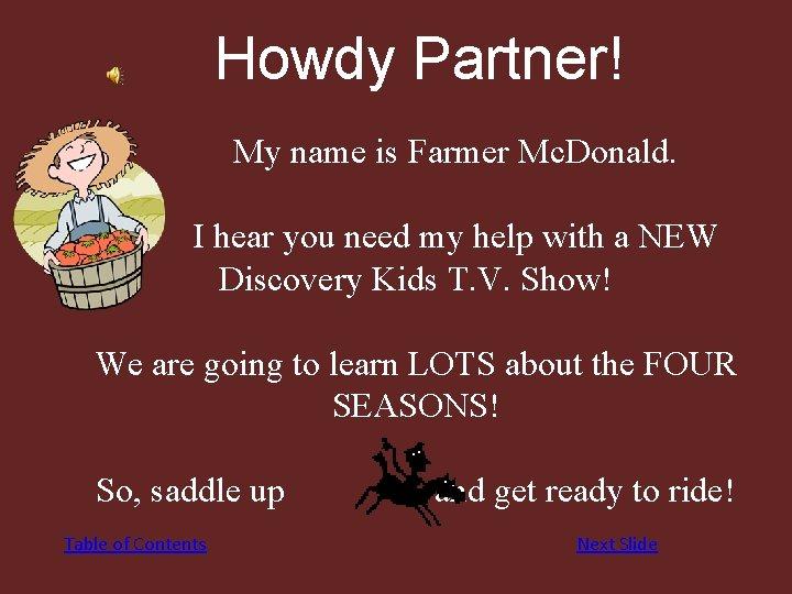 Howdy Partner! My name is Farmer Mc. Donald. I hear you need my help