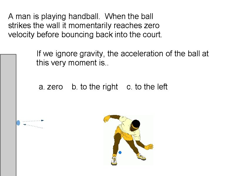 A man is playing handball. When the ball strikes the wall it momentarily reaches