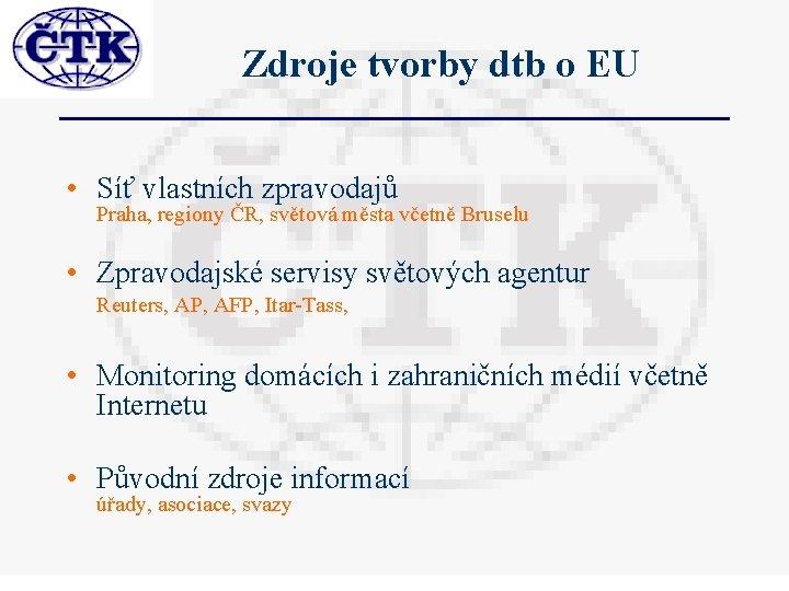 Zdroje tvorby dtb o EU • Síť vlastních zpravodajů Praha, regiony ČR, světová města