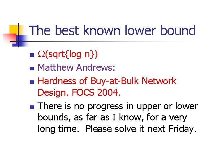The best known lower bound n n (sqrt{log n}) Matthew Andrews: Hardness of Buy-at-Bulk