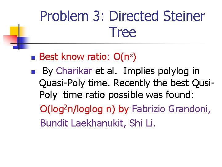 Problem 3: Directed Steiner Tree n n Best know ratio: O(n ) By Charikar