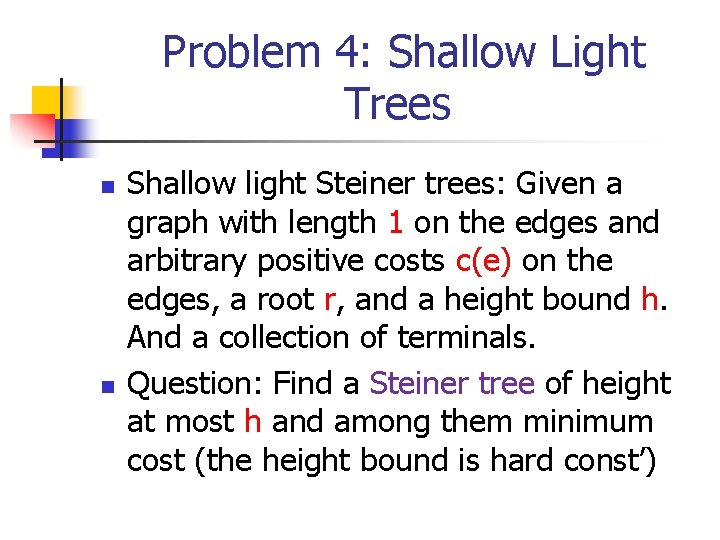 Problem 4: Shallow Light Trees n n Shallow light Steiner trees: Given a graph