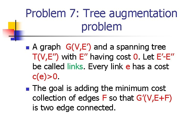Problem 7: Tree augmentation problem n n A graph G(V, E') and a spanning