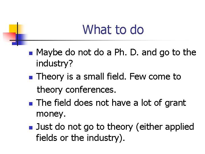 What to do n n Maybe do not do a Ph. D. and go