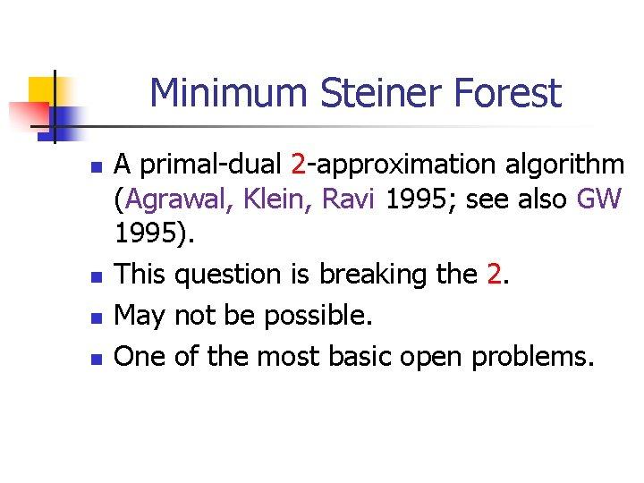 Minimum Steiner Forest n n A primal-dual 2 -approximation algorithm (Agrawal, Klein, Ravi 1995;