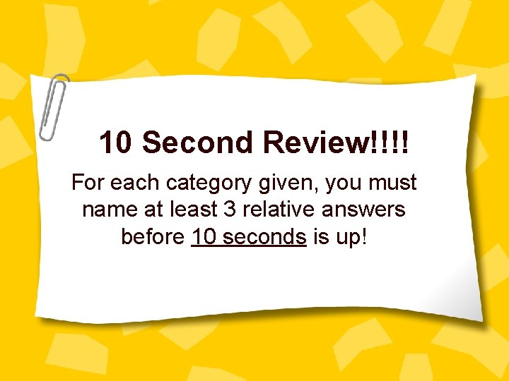 10 Second Review!!!! For each category given, you must name at least 3 relative