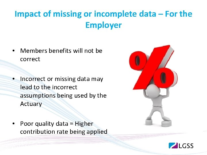 Impact of missing or incomplete data – For the Employer • Members benefits will
