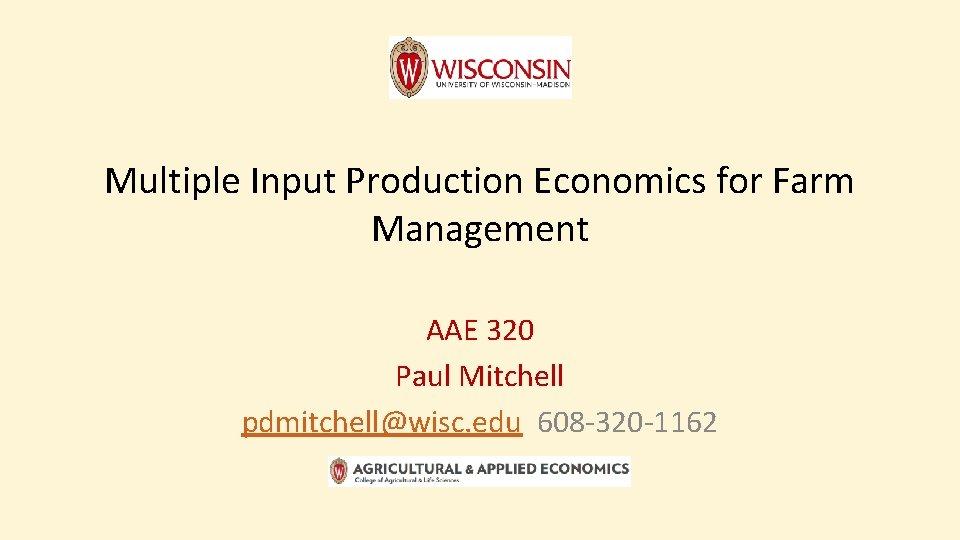 Multiple Input Production Economics for Farm Management AAE 320 Paul Mitchell pdmitchell@wisc. edu 608