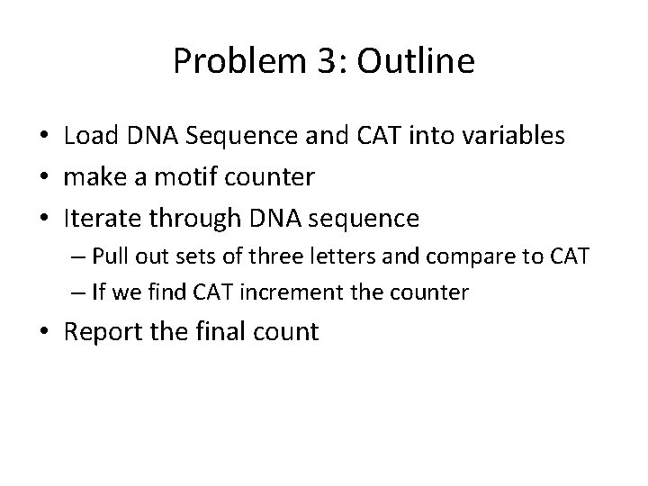 Problem 3: Outline • Load DNA Sequence and CAT into variables • make a