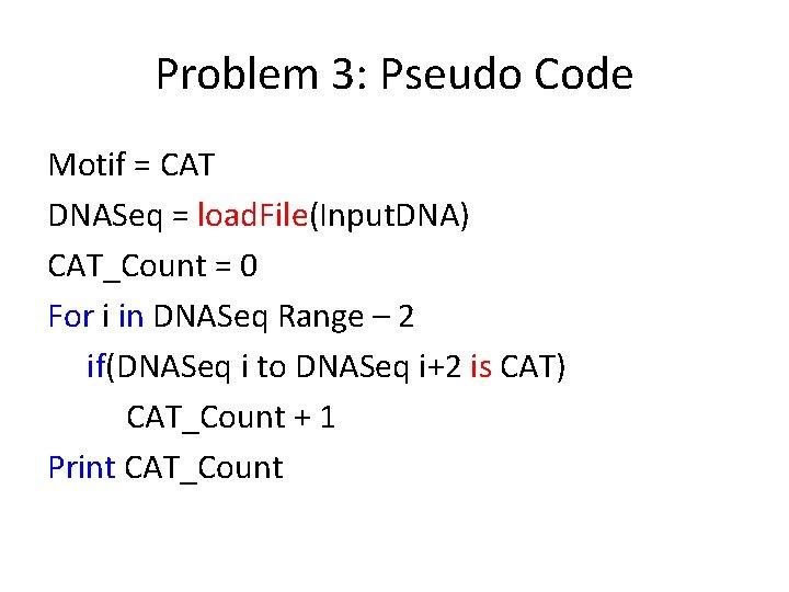 Problem 3: Pseudo Code Motif = CAT DNASeq = load. File(Input. DNA) CAT_Count =