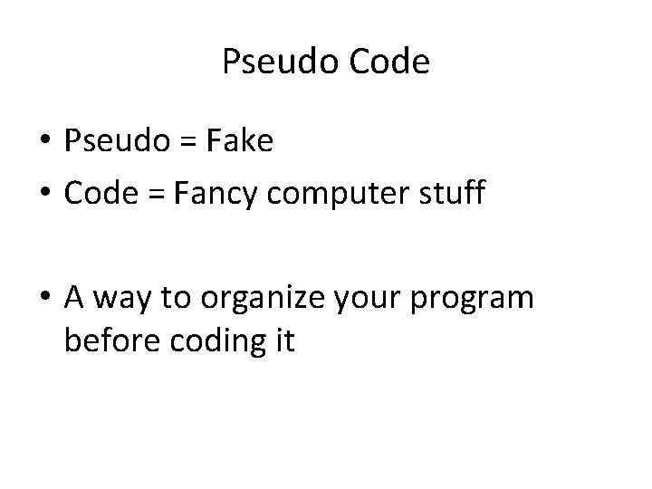 Pseudo Code • Pseudo = Fake • Code = Fancy computer stuff • A